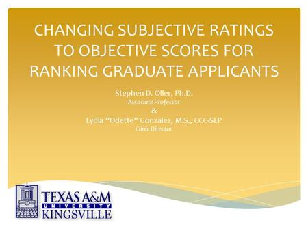 "CHANGING SUBJECTIVE RATINGS TO OBJECTIVE SCORES FOR RANKING GRADUATE APPLICANTS Stephen D. Oller, Ph.D. Associate Professor & Lydia ""Odette"" Gonzalez,"
