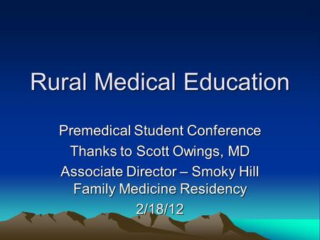 Rural Medical Education Premedical Student Conference Thanks to Scott Owings, MD Associate Director – Smoky Hill Family Medicine Residency 2/18/12.