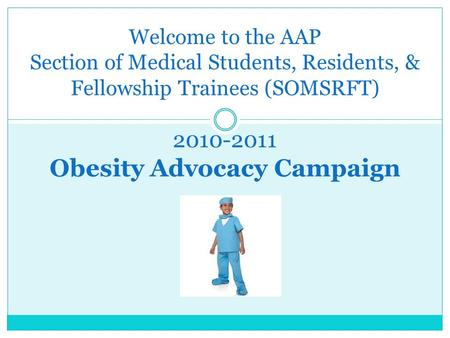 Welcome to the AAP Section of Medical Students, Residents, & Fellowship Trainees (SOMSRFT) 2010-2011 Obesity Advocacy Campaign.