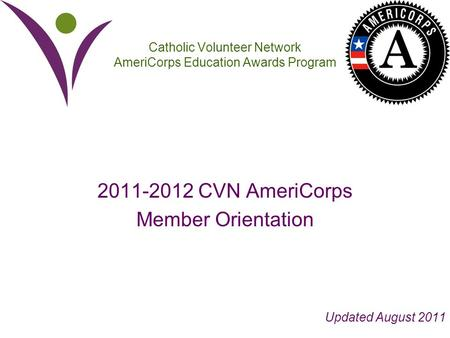 Catholic Volunteer Network AmeriCorps Education Awards Program 2011-2012 CVN AmeriCorps Member Orientation Updated August 2011.