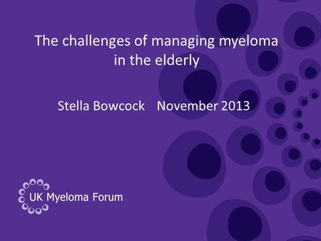 The challenges of managing myeloma in the elderly Stella Bowcock November 2013.
