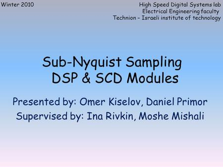 Sub-Nyquist Sampling DSP & SCD Modules Presented by: Omer Kiselov, Daniel Primor Supervised by: Ina Rivkin, Moshe Mishali Winter 2010High Speed Digital.