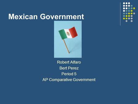 Mexican Government Robert Alfaro Bert Perez Period 5 AP Comparative Government.