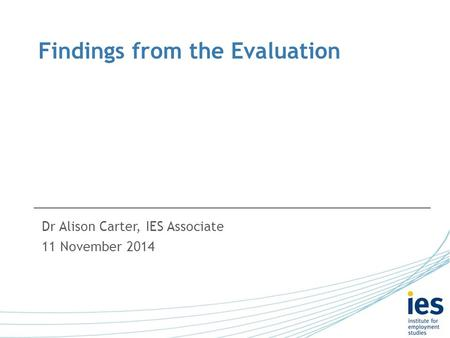 Findings from the Evaluation Dr Alison Carter, IES Associate 11 November 2014.