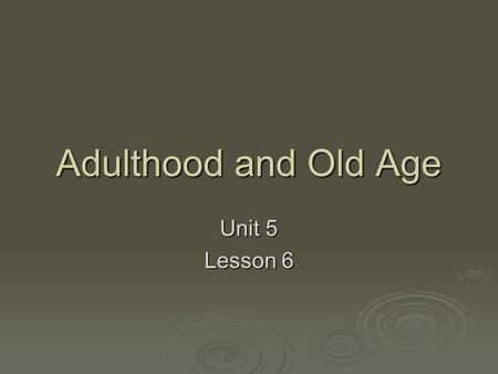 Adulthood and Old Age Unit 5 Lesson 6. Objectives  Describe physical, sexual, and intellectual changes that occur in adulthood.  Compare male and female.