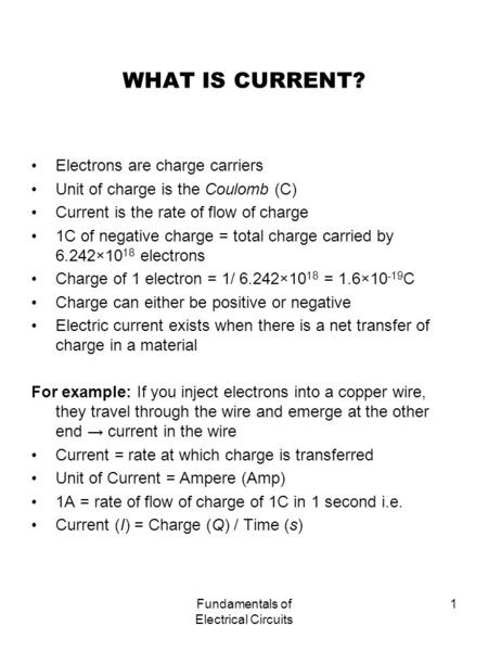 Fundamentals of Electrical Circuits 1 WHAT IS CURRENT? Electrons are charge carriers Unit of charge is the Coulomb (C) Current is the rate of flow of charge.