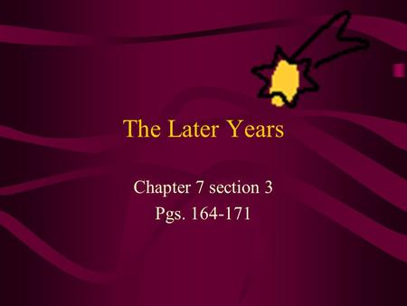 The Later Years Chapter 7 section 3 Pgs. 164-171.