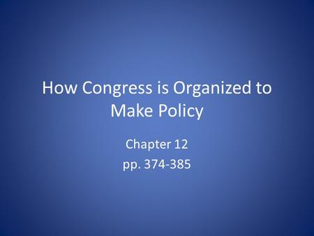 How Congress is Organized to Make Policy Chapter 12 pp. 374-385.