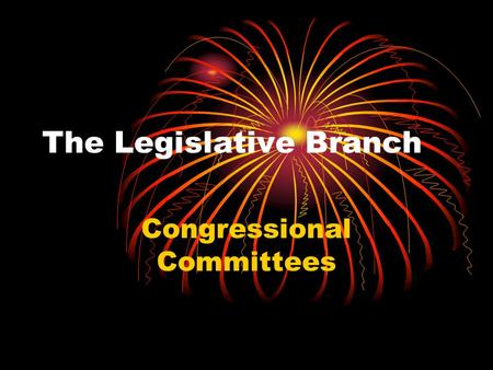 The Legislative Branch Congressional Committees. Bills and the Committee System A bill is a proposed law. Both houses of Congress must consider thousands.