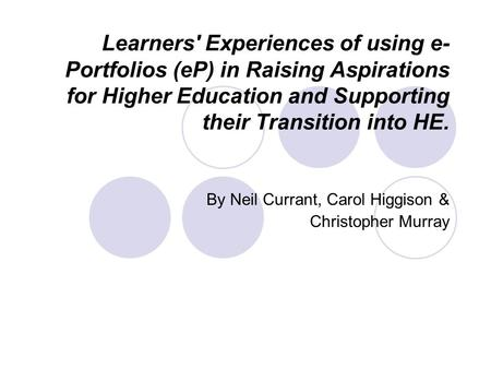 Learners' Experiences of using e- Portfolios (eP) in Raising Aspirations for Higher Education and Supporting their Transition into HE. By Neil Currant,