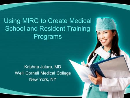 Using MIRC to Create Medical School and Resident Training Programs Krishna Juluru, MD Weill Cornell Medical College New York, NY.