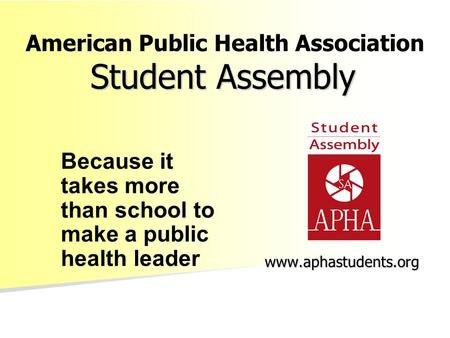 Student Assembly www.aphastudents.org Because it takes more than school to make a public health leader American Public Health Association.