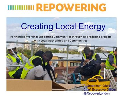Creating Local Energy Agamemnon Otero Chief Executive Partnership Working: Supporting Communities through co-producing projects.