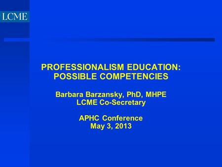 PROFESSIONALISM EDUCATION: POSSIBLE COMPETENCIES Barbara Barzansky, PhD, MHPE LCME Co-Secretary APHC Conference May 3, 2013.