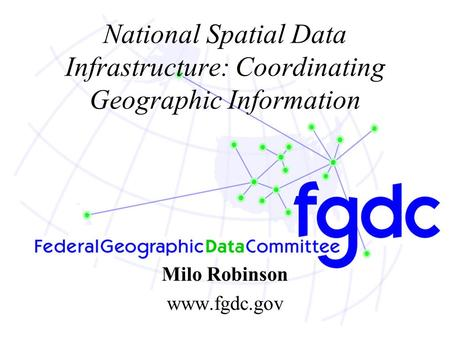 National Spatial Data Infrastructure: Coordinating Geographic Information Milo Robinson www.fgdc.gov.