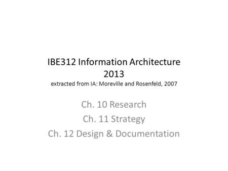 IBE312 Information Architecture 2013 extracted from IA: Moreville and Rosenfeld, 2007 Ch. 10 Research Ch. 11 Strategy Ch. 12 Design & Documentation.