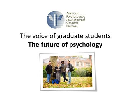 The voice of graduate students The future of psychology.