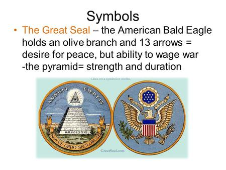Symbols The Great Seal – the American Bald Eagle holds an olive branch and 13 arrows = desire for peace, but ability to wage war -the pyramid= strength.