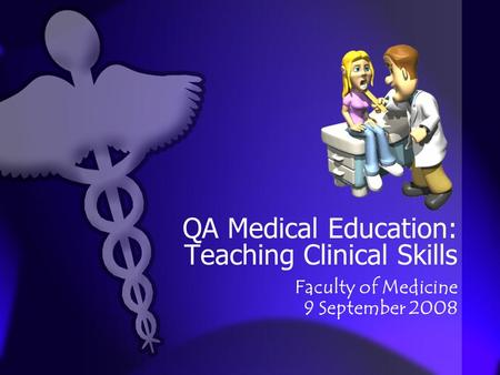 QA Medical Education: Teaching Clinical Skills Faculty of Medicine 9 September 2008.