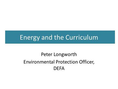 Energy and the Curriculum Peter Longworth Environmental Protection Officer, DEFA.