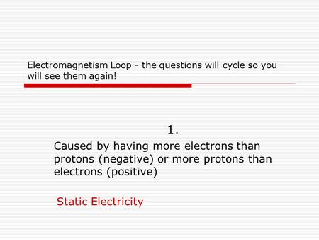 Electromagnetism Loop - the questions will cycle so you will see them again! 1. Caused by having more electrons than protons (negative) or more protons.