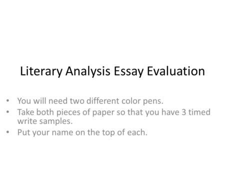 Literary Analysis Essay Evaluation You will need two different color pens. Take both pieces of paper so that you have 3 timed write samples. Put your name.