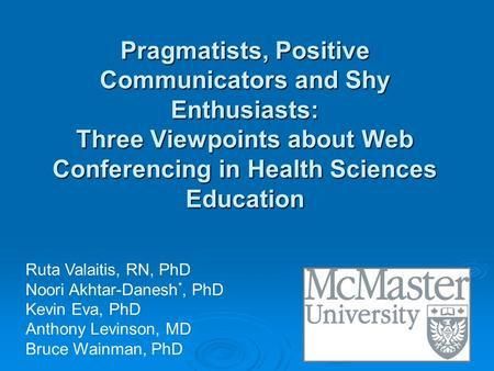 Pragmatists, Positive Communicators and Shy Enthusiasts: Three Viewpoints about Web Conferencing in Health Sciences Education Ruta Valaitis, RN, PhD Noori.