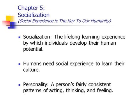 Chapter 5: Socialization (Social Experience is The Key To Our Humanity) Socialization: The lifelong learning experience by which individuals develop their.