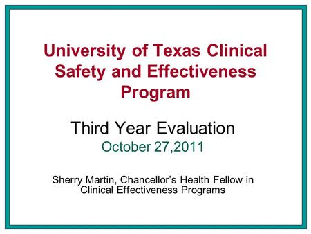 University of Texas Clinical Safety and Effectiveness Program Third Year Evaluation October 27,2011 Sherry Martin, Chancellor's Health Fellow in Clinical.
