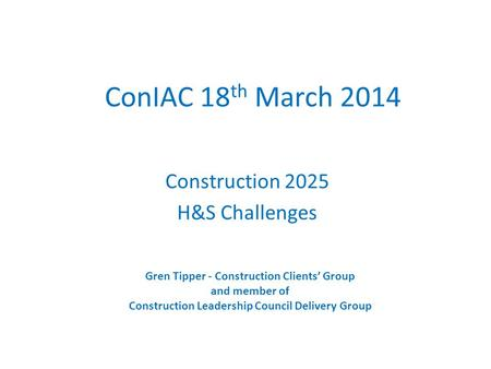 ConIAC 18 th March 2014 Construction 2025 H&S Challenges Gren Tipper - Construction Clients' Group and member of Construction Leadership Council Delivery.