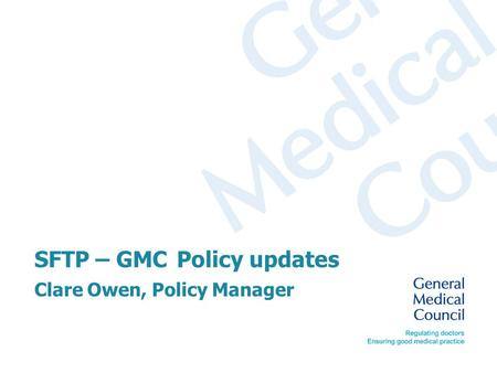 SFTP – GMC Policy updates Clare Owen, Policy Manager.