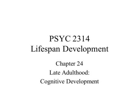 PSYC 2314 Lifespan Development Chapter 24 Late Adulthood: Cognitive Development.