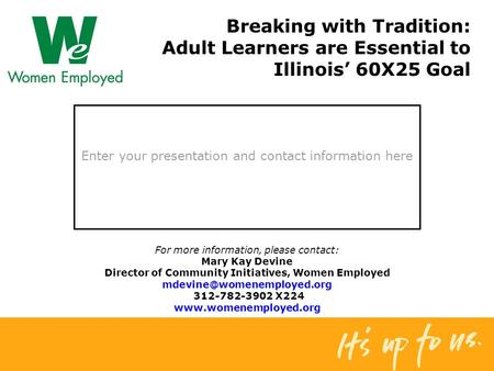 Enter your presentation and contact information here Breaking with Tradition: Adult Learners are Essential to Illinois' 60X25 Goal For more information,