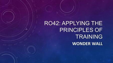 RO42: APPLYING THE PRINCIPLES OF TRAINING WONDER WALL.