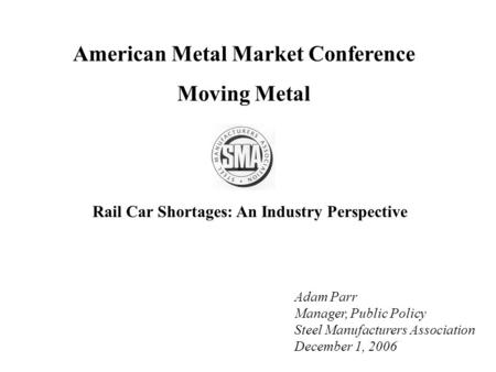 American Metal Market Conference Moving Metal Adam Parr Manager, Public Policy Steel Manufacturers Association December 1, 2006 Rail Car Shortages: An.