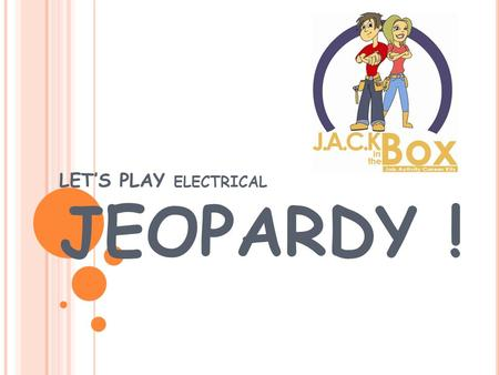 LET'S PLAY ELECTRICAL JEOPARDY ! CareersJack Facts Q $100 Q $200 Q $300 Q $400 Q $500 Q $100 Q $200 Q $300 Q $400 Q $500 Final JeopardyJeopardy EducationFun.