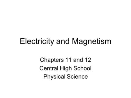 Electricity and Magnetism Chapters 11 and 12 Central High School Physical Science.