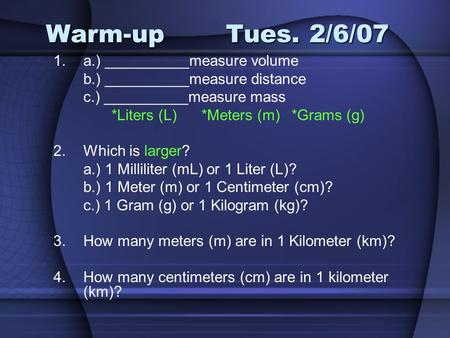 Warm-upTues. 2/6/07 1.a.) __________measure volume b.) __________measure distance c.) __________measure mass *Liters (L)*Meters (m)*Grams (g) 2.Which is.
