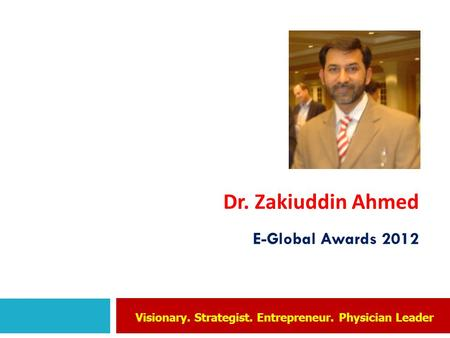 Dr. Zakiuddin Ahmed E-Global Awards 2012 Visionary. Strategist. Entrepreneur. Physician Leader.