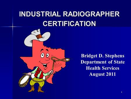 1 INDUSTRIAL RADIOGRAPHER CERTIFICATION Bridget D. Stephens Department of State Health Services August 2011.