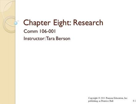 Chapter Eight: Research Comm 106-001 Instructor: Tara Berson Copyright © 2011 Pearson Education, Inc. publishing as Prentice Hall8-1.
