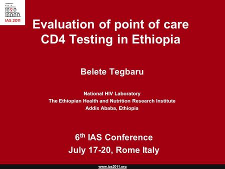 Www.ias2011.org Evaluation of point of care CD4 Testing in Ethiopia Belete Tegbaru National HIV Laboratory The Ethiopian Health and Nutrition Research.