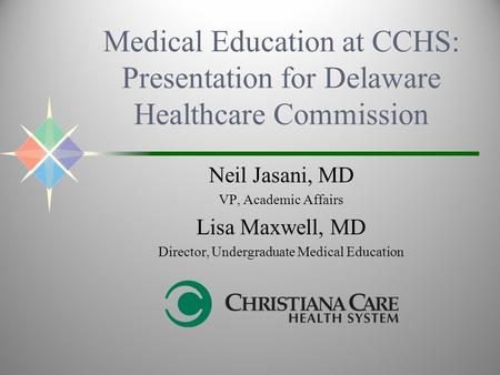 Medical Education at CCHS: Presentation for Delaware Healthcare Commission Neil Jasani, MD VP, Academic Affairs Lisa Maxwell, MD Director, Undergraduate.