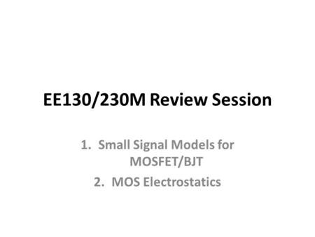 EE130/230M Review Session 1.Small Signal Models for MOSFET/BJT 2.MOS Electrostatics.