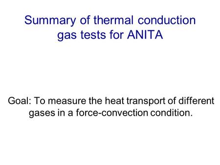 Summary of thermal conduction gas tests for ANITA Goal: To measure the heat transport of different gases in a force-convection condition.
