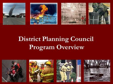 District Planning Council Program Overview. District Planning Concept Local Elected Officials Emergency Managers Emergency Responders Local Business Community.