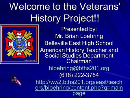 Welcome to the Veterans' History Project!! Presented by: Mr. Brian Loehring Belleville East High School American History Teacher and Social Studies Department.