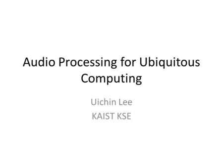 Audio Processing for Ubiquitous Computing Uichin Lee KAIST KSE.