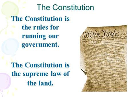 The Constitution The Constitution is the rules for running our government. The Constitution is the supreme law of the land.