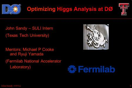Optimizing Higgs Analysis at DØ John Sandy – SULI Intern (Texas Tech University) Mentors: Michael P Cooke and Ryuji Yamada (Fermilab National Accelerator.
